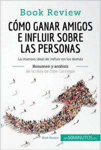 Cómo ganar amigos e influir sobre las personas de Dale Carnegie (Análisis de la obra): La manera ideal de influir en los demás (Book Review) – 50Minutos.Es [ePub & Kindle]