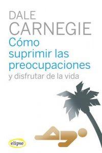 Como suprimir las preocupaciones y disfrutar de la vida (Elipse) – Dale Carnegie, Miguel de Hernani [ePub & Kindle]