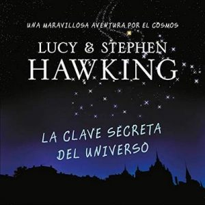La clave secreta del universo (La clave secreta del universo 1) Una maravillosa aventura por el cosmos – Lucy Hawking, Stephen Hawking [Narrado por Alberto Santillán] [Audiolibro] [Español]