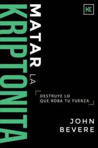 Matar la Kriptonita: Destruye lo que roba tu fuerza – John Bevere [ePub & Kindle]