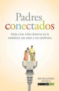 Padres Conectados: Cómo desarrollar hijos mediáticos con amor y sin conflictos (Enfoque a la Familia) – Bob Waliszewski [ePub & Kindle]