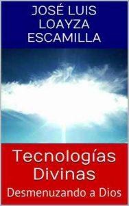 Tecnologías Divinas Desmenuzando a Dios – José Luis Loayza Escamilla [ePub & Kindle]