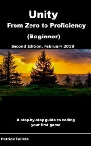 Unity From Zero to Proficiency (Beginner): A step-by-step guide to coding your first game with Unity in C#. [Second Edition, February 2018] – Patrick Felicia [ePub & Kindle] [English]