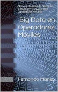 Big Data en Operadores Móviles: Nuevos Modelos de Negocios Basados en Big Data para Operadores Móviles – Fernando Manso [ePub & Kindle]