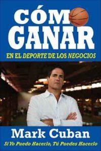 Cómo Ganar en el Deporte de los Negocios: Si Yo Puedo Hacerlo, Tú Puedes Hacerlo –  Mark Cuban [ePub & Kindle]
