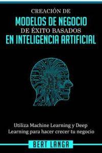 Creación de Modelos de Negocio de éxito basados en Inteligencia Artificial: Utiliza Machine Learning y Deep Learning para hacer crecer tu negocio (TENDENCIAS nº 1) – Bert Langa [ePub & Kindle]
