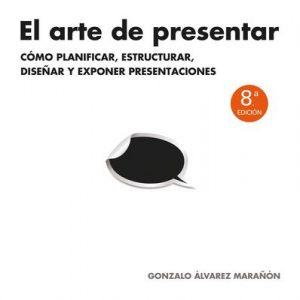 El arte de presentar: Cómo planificar, estructurar, diseñar y exponer presentaciones – Gonzalo Álvarez Marañón [ePub & Kindle]