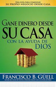 Gane dinero desde su casa con la ayuda de Dios: Una guía para comenzar su propio negocio desde casa – Francisco B. Guell [ePub & Kindle]