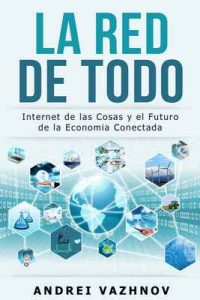 La Red de Todo: Internet de las Cosas y el Futuro de la Economía Conectada – Andrei Vazhnov [ePub & Kindle]