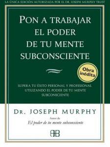 Pon a trabajar el poder de tu mente subconsciente: Supera tu éxito personal y profesional utilizando el poder de tu mente subconsciente – Joseph Murphy, José Real Gutiérrez [ePub & Kindle]