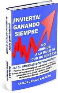 ¡Invierta ganando siempre! No juegue a la ruleta con su dinero: Sea su propio asesor financiero – Carlos C. Bravo Barreto [ePub & Kindle]