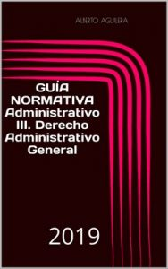 Administrativo III. Derecho Administrativo General: ¿Qué tengo que aprender para aprobar? (Guía Normativa Administrativo nº 3) – Alberto Aguilera Carrasco [ePub & Kindle]