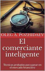 El comerciante inteligente: Técnicas probadas para ganar en el mercado financiero – Oleg A. Pozhidaev [ePub & Kindle]