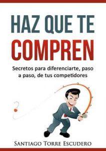 Haz que te compren: Secretos para diferenciarte, paso a paso, de la competencia y no tener que vender por precio – Santiago Torre [ePub & Kindle]