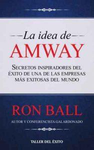 La idea de Amway: Secretos inspirados del éxito de una – Ron Ball [ePub & Kindle]
