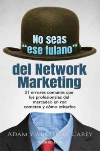 "No seas ""ese fulano"" del Network Marketing: 21 errores comunes que los profesionales del mercadeo en red cometen y cómo evitarlos – Adam Carey, Michelle Carey [ePub & Kindle]"