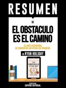 """Resumen De """"El Obstaculo Es El Camino: El Arte Atemporal De Convertir Los Retos En Triunfos – De Ryan Holiday"""" – Sapiens Editorial [ePub & Kindle]"""