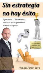 Sin estrategia no hay éxito: 7 Pasos y 27 herramientas practicas que aseguraran el éxito de tu negocio – Miguel Ángel Lara [ePub & Kindle]
