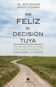 Ser feliz es decisión tuya: Herramientas de la psicología positiva para incrementar tu productividad y tu felicidad – Tal Ben-Shahar, Angus Ridgway [ePub & Kindle]