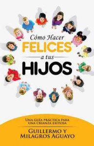 Cómo hacer felices a tus hijos: Una guía práctica para una crianza exitosa – Guillermo Aguayo, Milagros Aguayo [ePub & Kindle]