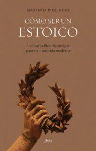 Cómo ser un estoico: Utilizar la filosofía antigua para vivir una vida moderna – Massimo Pigliucci, Francisco García Lorenzana [ePub & Kindle]