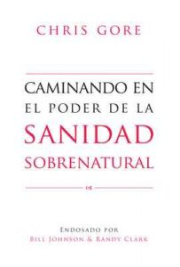Caminando En El Poder De La Sanidad Sobrenatural – Chris Gore [ePub & Kindle]