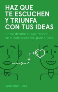 Haz que te escuchen y triunfa con tus ideas: Cómo desatar el superpoder de la comunicación, paso a paso – Sebastián Lora, Gabriel Lora [ePub & Kindle]