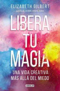 Libera tu magia: Una vida creativa más allá del miedo – Elizabeth Gilbert [ePub & Kindle]