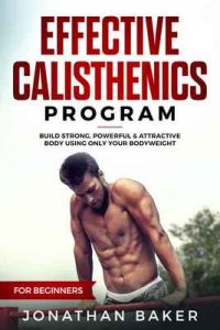 Effective Calisthenics Program For Beginners: Build Strong, Powerful & Attractive Body Using Only Your Bodyweight – Jonathan Baker [ePub & Kindle] [English]