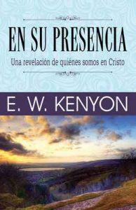 En su presencia: Una revelación de quiénes somos en Cristo – E. W. Kenyon [ePub & Kindle]