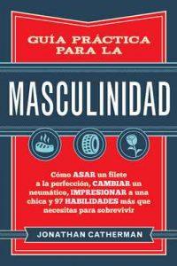 Guía práctica para la masculinidad: Cómo asar un filete a la perfección, cambiar un neumático, impresionar a una chica y 97 habilidades más que necesitas para sobrevivir – Jonathan Catherman [ePub & Kindle]
