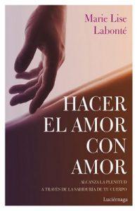 Hacer el amor con amor: Alcanza la plenitud a través de la sabiduría de tu cuerpo – Marie Lise Labonté, Rocío Valero Lucas [ePub & Kindle]