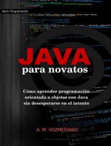 Java para novatos: Cómo aprender programación orientada a objetos con Java sin desesperarse en el intento – A. M. Vozmediano [ePub & Kindle]