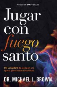 Jugar con fuego santo: Un llamado de atención a la iglesia pentecostal-carismática – Michael L. Brown [ePub & Kindle]