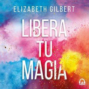 Libera tu magia, Una vida creativa más allá del miedo – Elizabeth Gilbert [Narrado por Jane Santos] [Audiolibro] [Español]