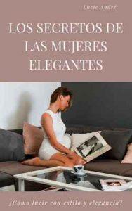 Los secretos de las mujeres elegantes: El método para lucir con estilo y elegancia – Lucie André [Kindle & PDF]