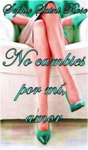 No cambies por mí, amor – Sophie Saint Rose [ePub & Kindle]