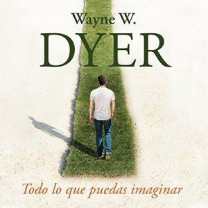 Todo lo que puedas imaginar: Crea la vida que quieres – Wayne W. Dyer [Narrado por Miguel Ángel Álvarez] [Audiolibro] [Español]