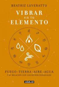 Vibrar en tu elemento: Fuego – Tierra – Aire – Agua. Y su relación con los signos zodiacales – Beatriz Leveratto [ePub & Kindle]