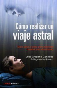 Cómo realizar un viaje astral: Guía para explorar nuestra otra dimensión – José Gregorio González [ePub & Kindle]