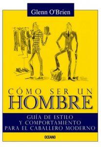 Cómo ser un hombre: Guía de estilo y comportamiento para el caballero moderno –  Glen O'Brien, Jean-Philippe Delhomme [ePub, Kindle & PDF]