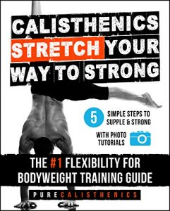 Calisthenics: STRETCH Your Way to STRONG: The #1 Flexibility for Bodyweight Training Guide – Pure Calisthenics, Bodyweight Training [ePub & Kindle] [English]