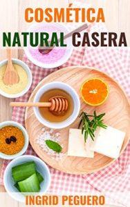 Cosmética Natural Casera: Aprenda a Hacer sus Propios Productos del Cuidado Personal en Casa Fácilmente – Ingrid Peguero [ePub & Kindle]