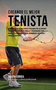 Creando el Mejor Tenista: Aprende los secretos y trucos utilizados por los mejores jugadores de tenis profesionales y entrenadores para mejorar tu capacidad atlética, rendimiento, nutrición – Joseph Correa [ePub & Kindle]
