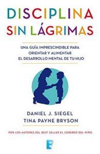 Disciplina sin lágrimas: Una guía imprescindible para orientar y alimentar el desarrollo mental de tu hijo – Daniel J. Siegel, Tina Payne Bryson [ePub & Kindle]