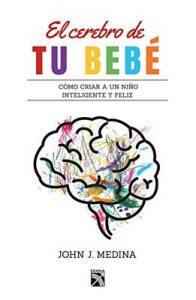 El cerebro de tu bebé Cómo criar a un niño inteligente y feliz – John Medina [ePub, Kindle & PDF]