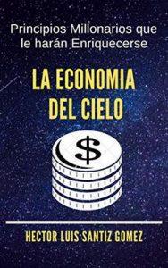 La economia del cielo: Principios Millonarios que le harán Enriquecerse – Hector Luis Santiz Gomez [ePub & Kindle]