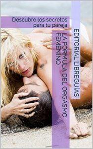La fórmula del orgasmo femenino: Descubre los secretos para tu pareja – Editorial LibreGuías [ePub & Kindle]