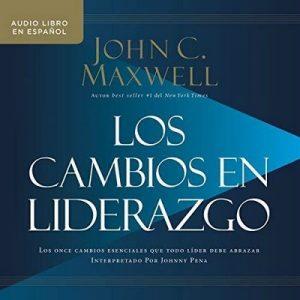 Los cambios en liderazgo: Los once cambios esenciales que todo líder debe abrazar – John C. Maxwell [Narrado por  Johnny Pena] [Audiolibro] [Español]