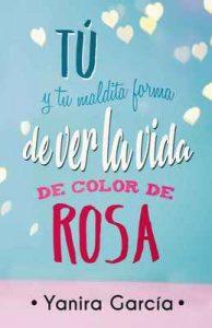 Tú y tu maldita forma de ver la vida de color de rosa – Yanira García [ePub & Kindle]